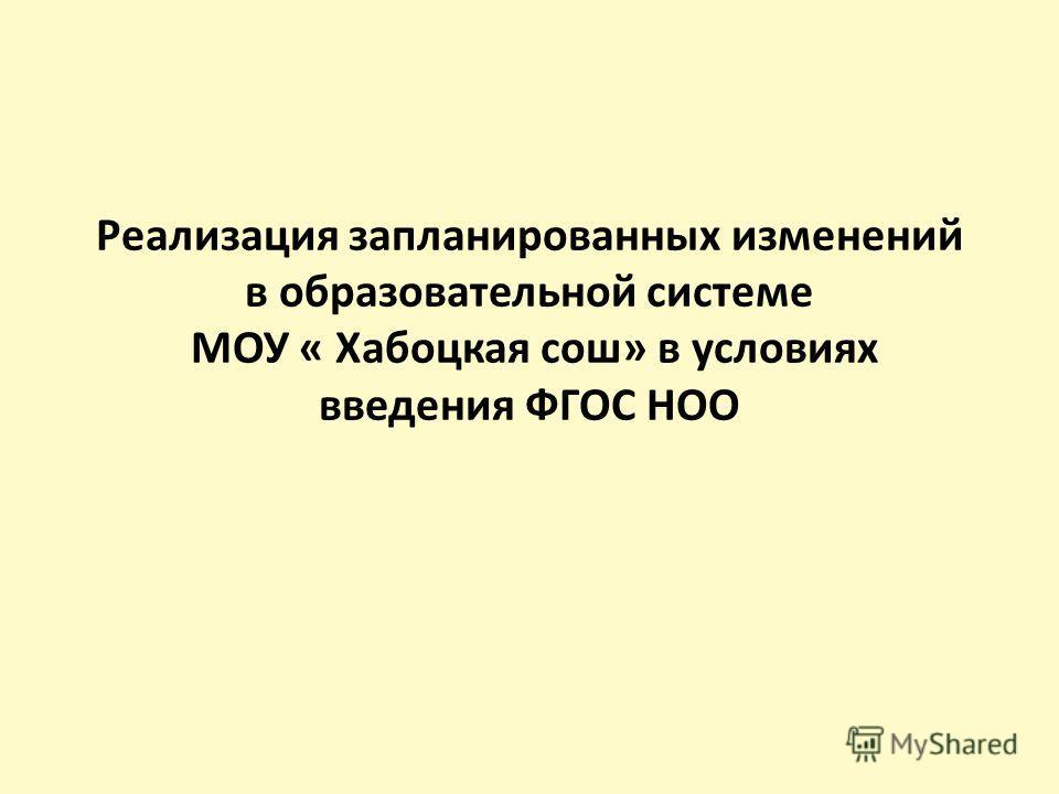 Реализация запланированных изменений в образовательной системе МОУ « Хабоцкая сош» в условиях введения ФГОС НОО