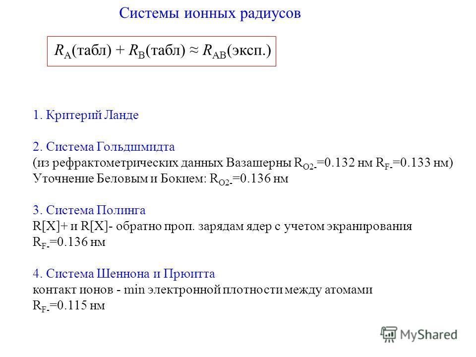 Системы ионных радиусов R A (табл) + R B (табл) R AB (эксп.) 1. Критерий Ланде 2. Система Гольдшмидта (из рефрактометрических данных Вазашерны R O2- =0.132 нм R F- =0.133 нм) Уточнение Беловым и Бокием: R O2- =0.136 нм 3. Система Полинга R[X]+ и R[X]