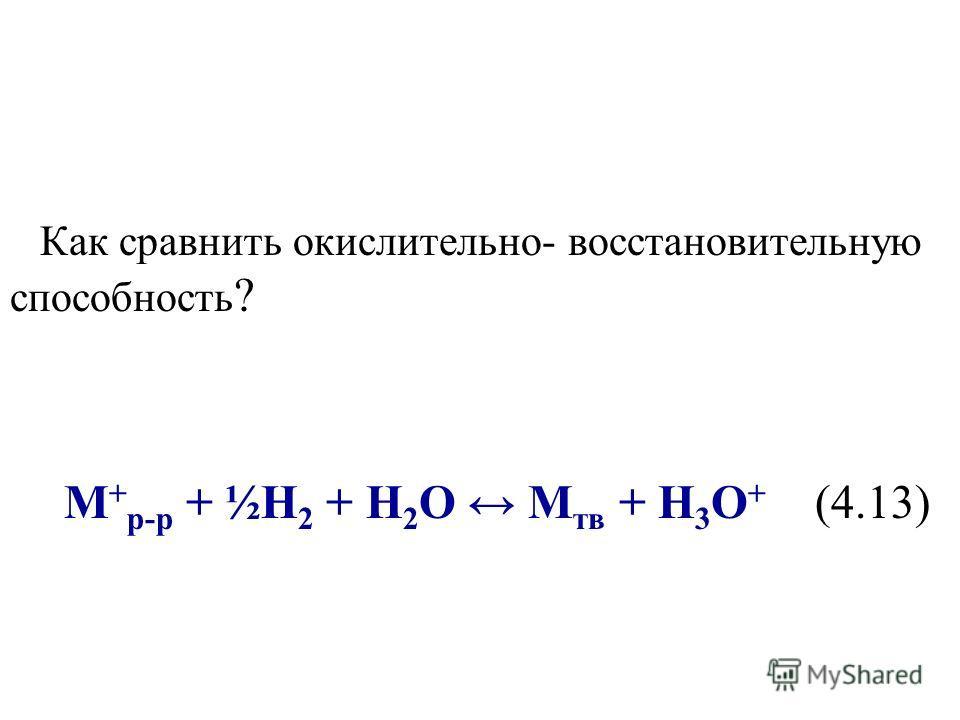 Как сравнить окислительно- восстановительную способность ? M + р-р + ½Н 2 + Н 2 О М тв + Н 3 О + (4.13)