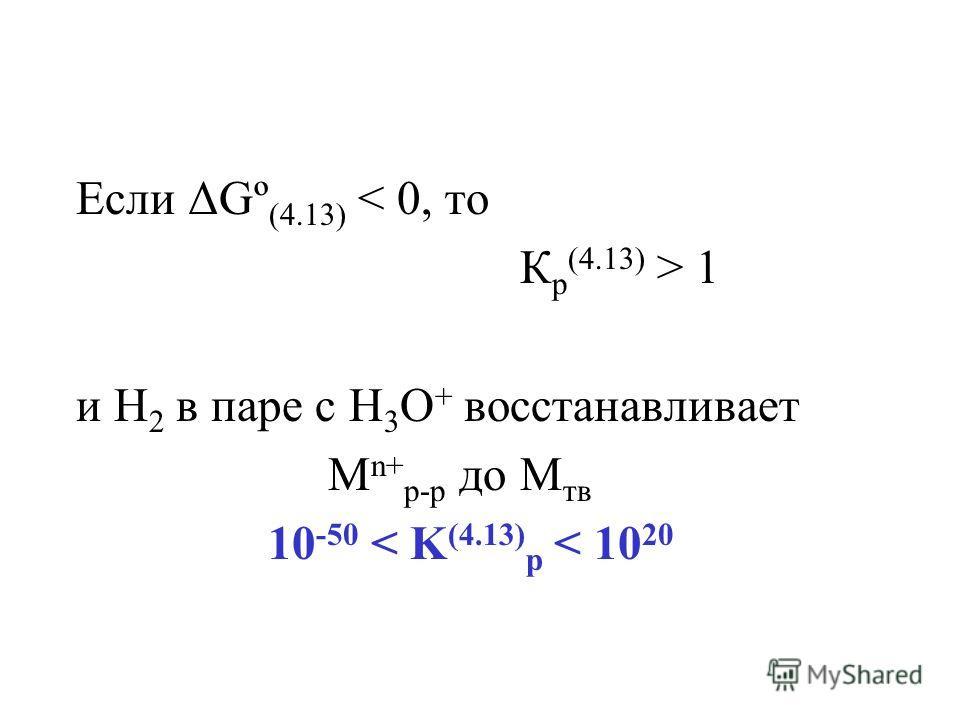 Если ΔGº (4.13) < 0, то К р (4.13) > 1 и Н 2 в паре с H 3 O + восстанавливает М n+ р-р до М тв 10 -50 < K (4.13) p < 10 20