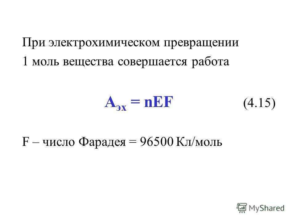 При электрохимическом превращении 1 моль вещества совершается работа А эх = nEF (4.15) F – число Фарадея = 96500 Кл/моль