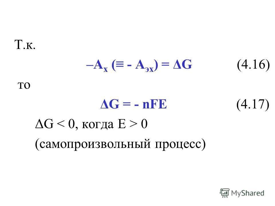 Т.к. –А х ( - А эх ) = ΔG (4.16) то ΔG = - nFE (4.17) ΔG 0 (самопроизвольный процесс)