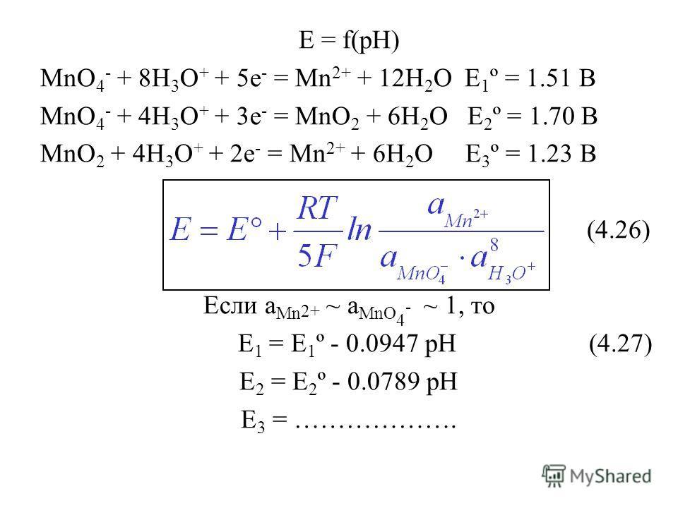 E = f(pH) MnO 4 - + 8H 3 O + + 5e - = Mn 2+ + 12H 2 O E 1 º = 1.51 B MnO 4 - + 4H 3 O + + 3e - = MnO 2 + 6H 2 O E 2 º = 1.70 B MnO 2 + 4H 3 O + + 2e - = Mn 2+ + 6H 2 O E 3 º = 1.23 B (4.26) Если a Mn 2+ ~ a MnO 4 - ~ 1, то E 1 = E 1 º - 0.0947 pH (4.