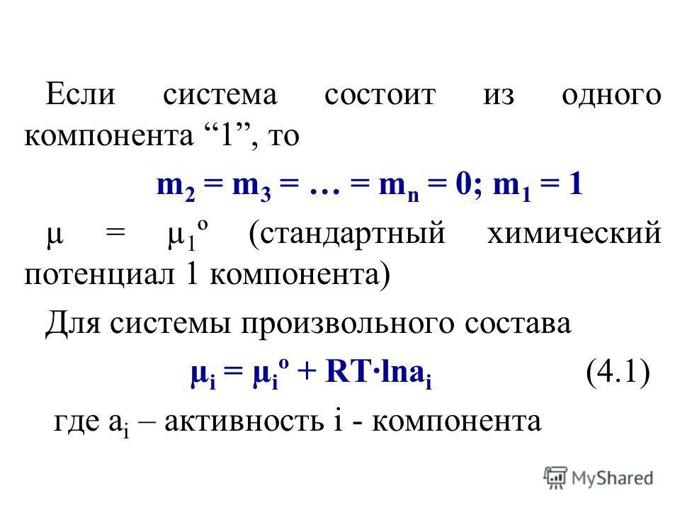 Если система состоит из одного компонента 1, то m 2 = m 3 = … = m n = 0; m 1 = 1 µ = µ 1 º (стандартный химический потенциал 1 компонента) Для системы произвольного состава µ i = µ i º + RT·lna i (4.1) где a i – активность i - компонента