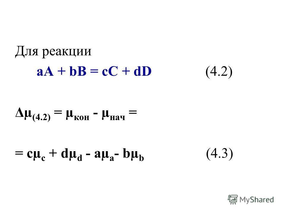 Для реакции aA + bB = cC + dD (4.2) Δµ (4.2) = µ кон - µ нач = = сµ с + dµ d - aµ a - bµ b (4.3)