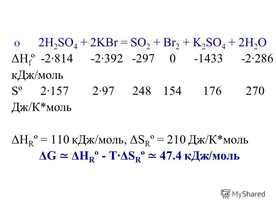 О 2H 2 SO 4 + 2KBr = SO 2 + Br 2 + K 2 SO 4 + 2H 2 O ΔH f º -2·814 -2·392 -297 0 -1433 -2·286 кДж/моль Sº 2·157 2·97 248 154 176 270 Дж/К*моль ΔH R º = 110 кДж/моль, ΔS R º = 210 Дж/К*моль ΔG ΔH R º - T·ΔS R º 47.4 кДж/моль