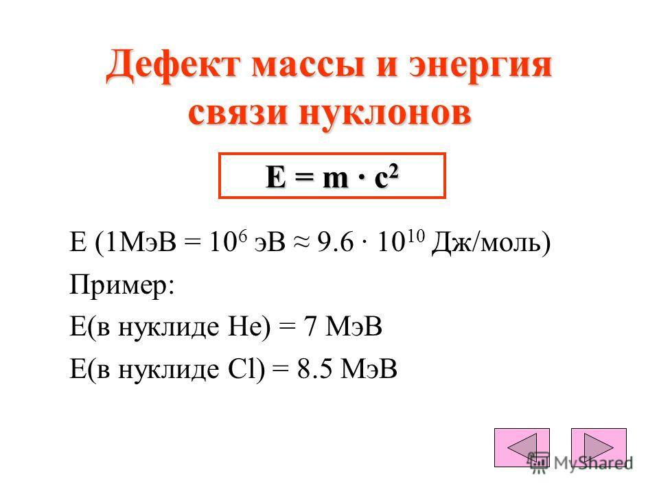 Дефект массы и энергия связи нуклонов Е (1МэВ = 10 6 эВ 9.6 · 10 10 Дж/моль) Пример: Е(в нуклиде Не) = 7 МэВ Е(в нуклиде Cl) = 8.5 МэВ Е = m · c 2