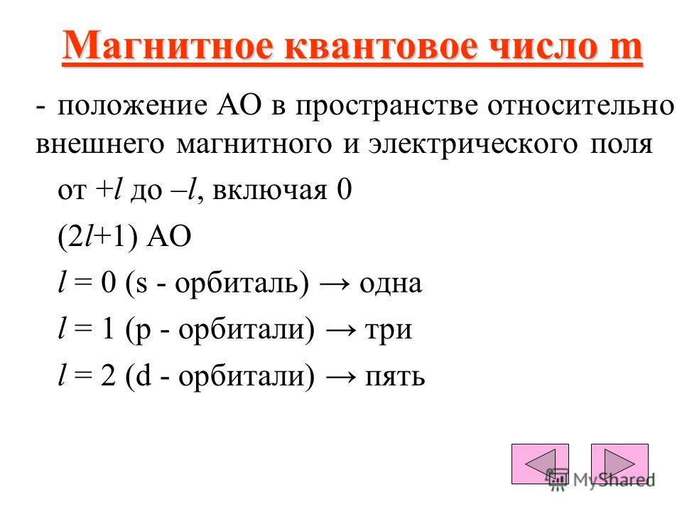 Магнитное квантовое число m -положение АО в пространстве относительно внешнего магнитного и электрического поля от +l до –l, включая 0 (2l+1) АО l = 0 (s - орбиталь) одна l = 1 (р - орбитали) три l = 2 (d - орбитали) пять