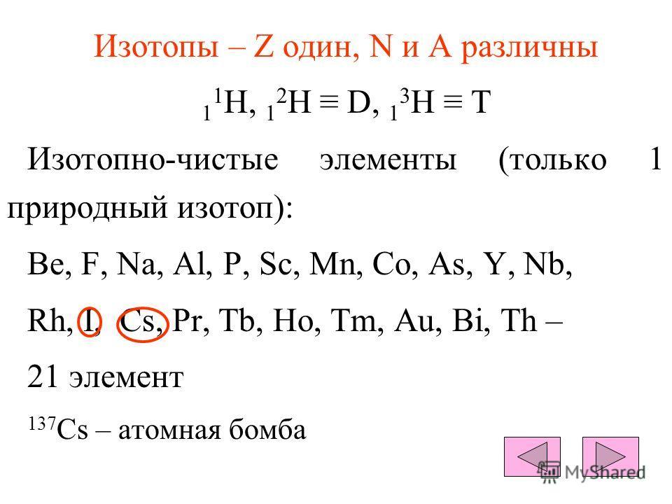 Изотопы – Z один, N и А различны 1 1 Н, 1 2 Н D, 1 3 Н T Изотопно-чистые элементы (только 1 природный изотоп): Be, F, Na, Al, P, Sc, Mn, Co, As, Y, Nb, Rh, I, Cs, Pr, Tb, Ho, Tm, Au, Bi, Th – 21 элемент 137 Cs – атомная бомба