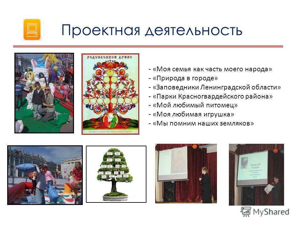 - «Моя семья как часть моего народа» - «Природа в городе» - «Заповедники Ленинградской области» - «Парки Красногвардейского района» - «Мой любимый питомец» - «Моя любимая игрушка» - «Мы помним наших земляков» Проектная деятельность