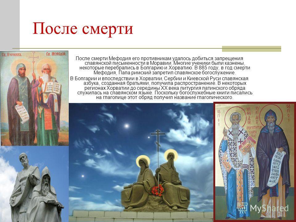 После смерти После смерти Мефодия его противникам удалось добиться запрещения славянской письменности в Моравии. Многие ученики были казнены, некоторые перебрались в Болгарию и Хорватию. В 885 году, в год смерти Мефодия, Папа римский запретил славянс
