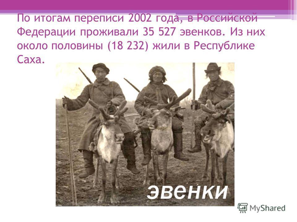 По итогам переписи 2002 года, в Российской Федерации проживали 35 527 эвенков. Из них около половины (18 232) жили в Республике Саха.