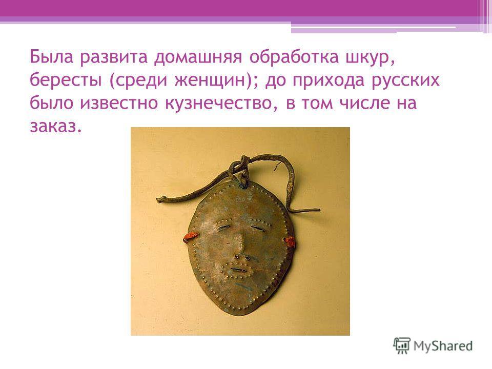 Была развита домашняя обработка шкур, бересты (среди женщин); до прихода русских было известно кузнечество, в том числе на заказ.