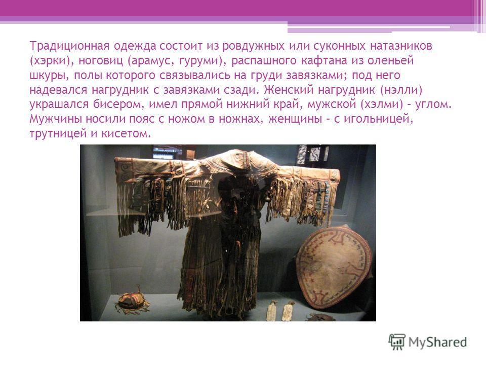 Традиционная одежда состоит из ровдужных или суконных натазников (хэрки), ноговиц (арамус, гуруми), распашного кафтана из оленьей шкуры, полы которого связывались на груди завязками; под него надевался нагрудник с завязками сзади. Женский нагрудник (