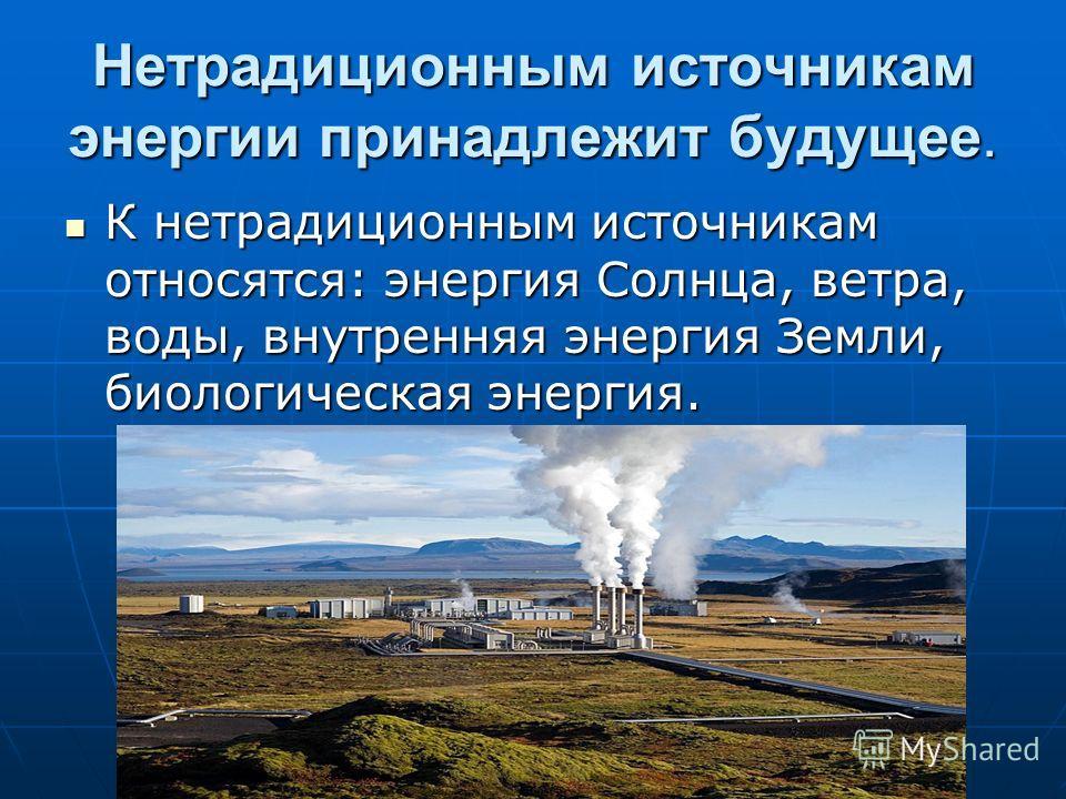 Нетрадиционным источникам энергии принадлежит будущее. К нетрадиционным источникам относятся: энергия Солнца, ветра, воды, внутренняя энергия Земли, биологическая энергия. К нетрадиционным источникам относятся: энергия Солнца, ветра, воды, внутренняя
