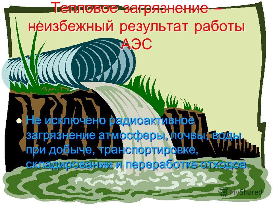 Тепловое загрязнение – неизбежный результат работы АЭС Не исключено радиоактивное загрязнение атмосферы, почвы, воды при добыче, транспортировке, складировании и переработке отходов. Не исключено радиоактивное загрязнение атмосферы, почвы, воды при д