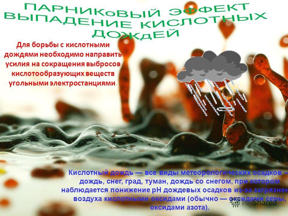 Для борьбы с кислотными дождями необходимо направить усилия на сокращения выбросов кислотообразующих веществ угольными электростанциями. Кислотный дождь все виды метеорологических осадков дождь, снег, град, туман, дождь со снегом, при котором наблюда