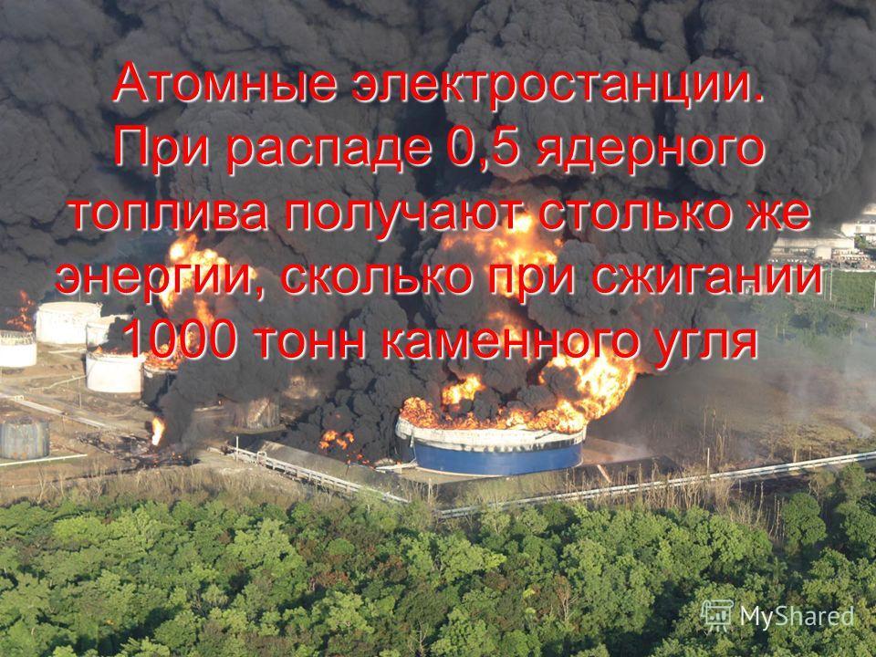 Атомные электростанции. При распаде 0,5 ядерного топлива получают столько же энергии, сколько при сжигании 1000 тонн каменного угля