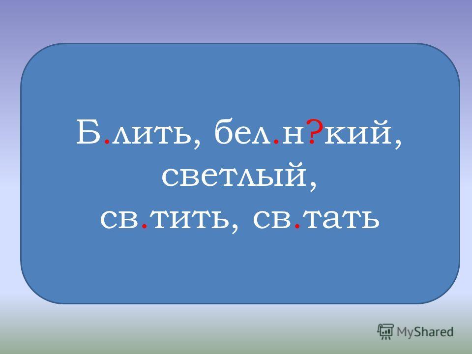 Б.лить, бел.н?кий, светлый, св.тить, св.тать