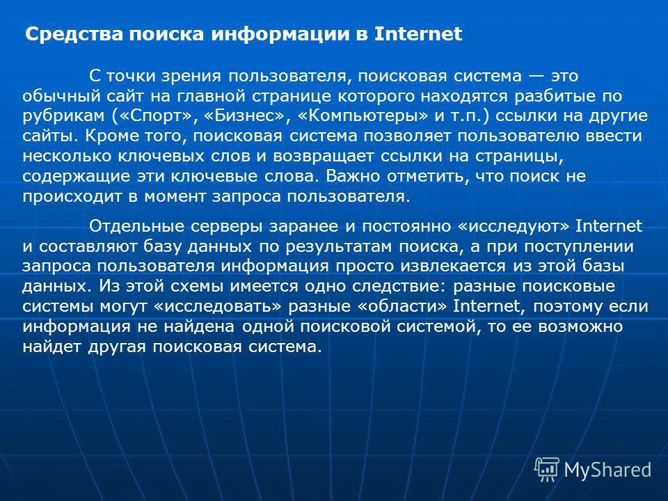 Средства поиска информации в Internet С точки зрения пользователя, поисковая система это обычный сайт на главной странице которого находятся разбитые по рубрикам («Спорт», «Бизнес», «Компьютеры» и т.п.) ссылки на другие сайты. Кроме того, поисковая с