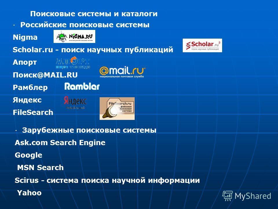 Поисковые системы и каталоги · Российские поисковые системы Nigma Scholar.ru - поиск научных публикаций Апорт Поиск@MAIL.RU Рамблер Яндекс FileSearch · Зарубежные поисковые системы Ask.com Search Engine Google MSN Search Scirus - система поиска научн