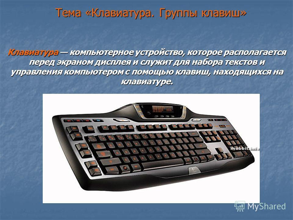 Тема «Клавиатура. Группы клавиш» Клавиатура компьютерное устройство, которое располагается перед экраном дисплея и служит для набора текстов и управления компьютером с помощью клавиш, находящихся на клавиатуре.