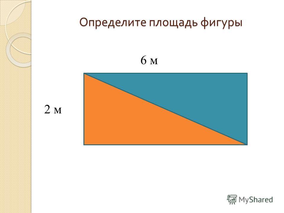 Определите площадь фигуры 2 м 6 м