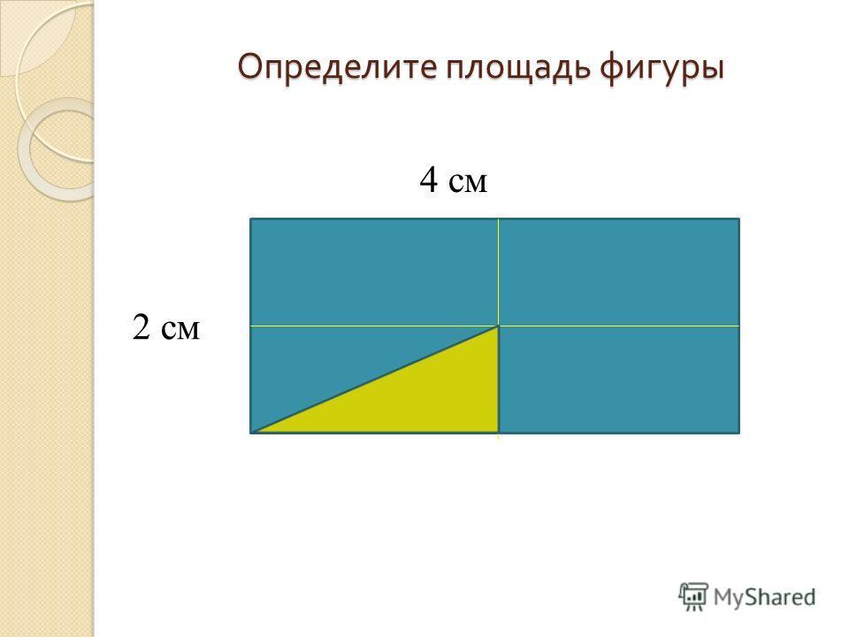 Определите площадь фигуры 2 см 4 см