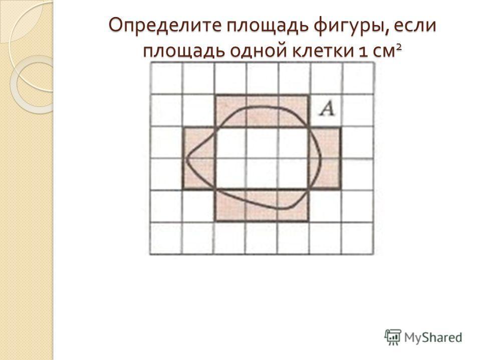 Определите площадь фигуры, если площадь одной клетки 1 см 2