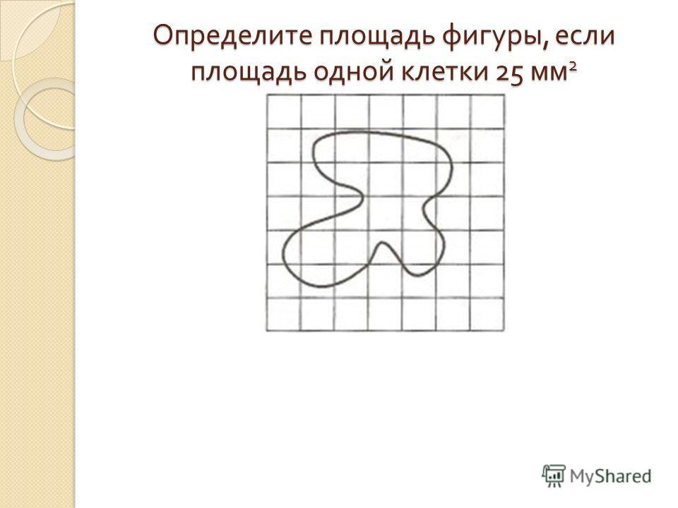Определите площадь фигуры, если площадь одной клетки 25 мм 2