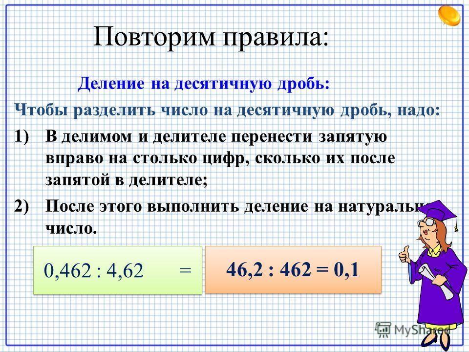 Повторим правила: Деление на десятичную дробь: Чтобы разделить число на десятичную дробь, надо: 1)В делимом и делителе перенести запятую вправо на столько цифр, сколько их после запятой в делителе; 2)После этого выполнить деление на натуральное число