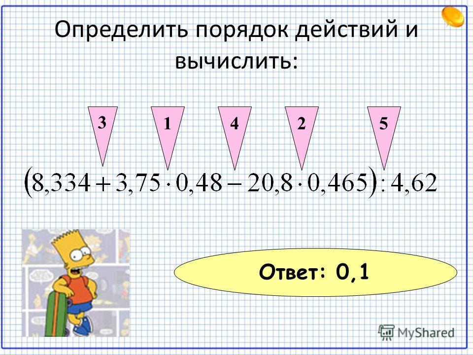 Определить порядок действий и вычислить: 12 3 45 Ответ: 0,1