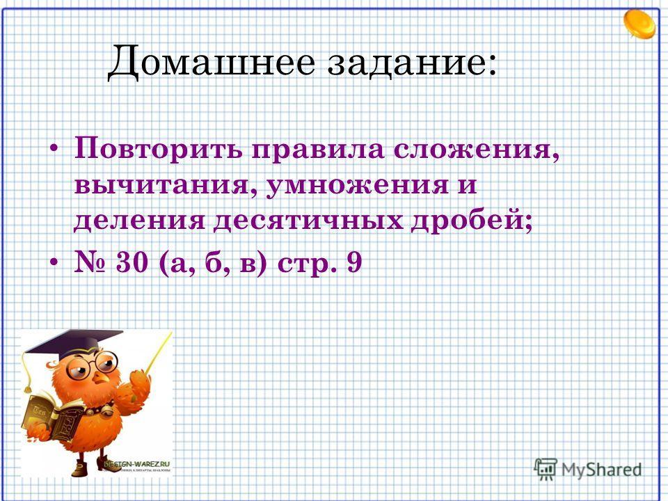 Домашнее задание: Повторить правила сложения, вычитания, умножения и деления десятичных дробей; 30 (а, б, в) стр. 9