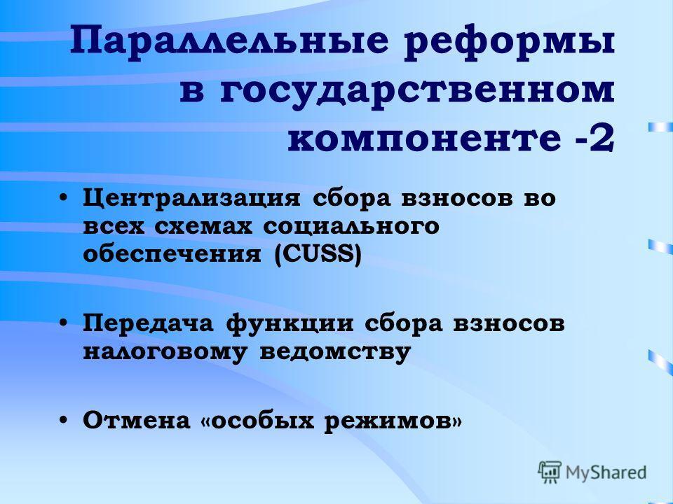 Параллельные реформы в государственном компоненте -2 Централизация сбора взносов во всех схемах социального обеспечения (CUSS) Передача функции сбора взносов налоговому ведомству Отмена «особых режимов»