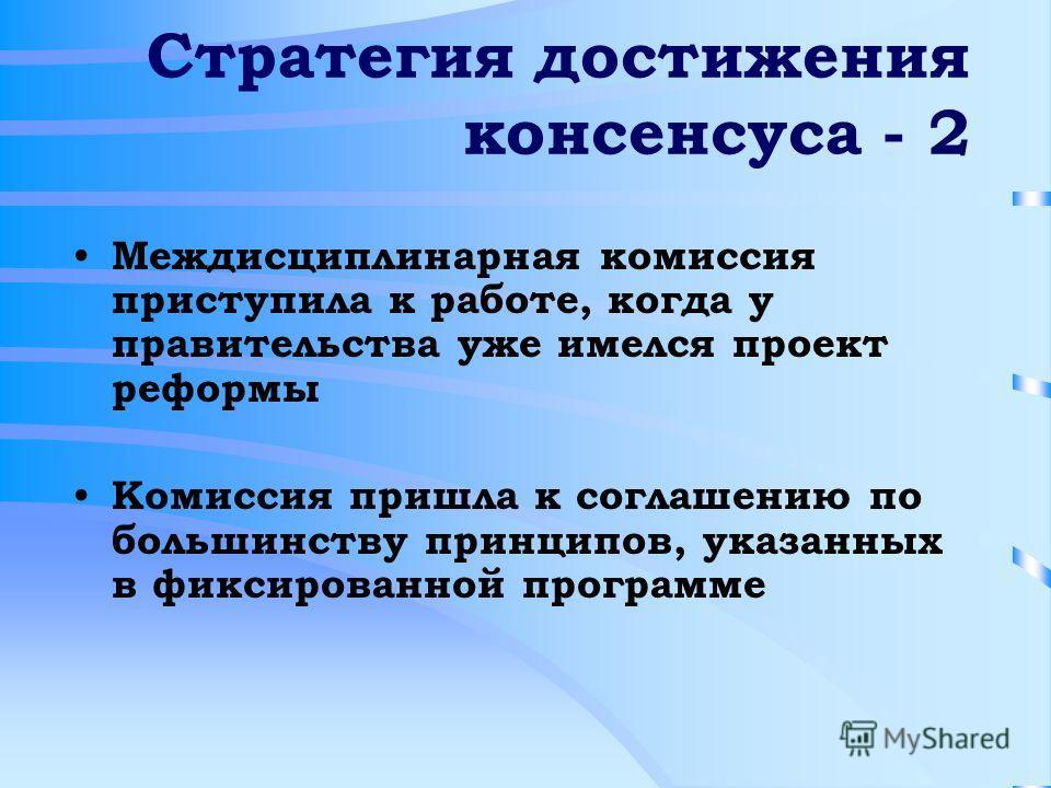 Стратегия достижения консенсуса - 2 Междисциплинарная комиссия приступила к работе, когда у правительства уже имелся проект реформы Комиссия пришла к соглашению по большинству принципов, указанных в фиксированной программе