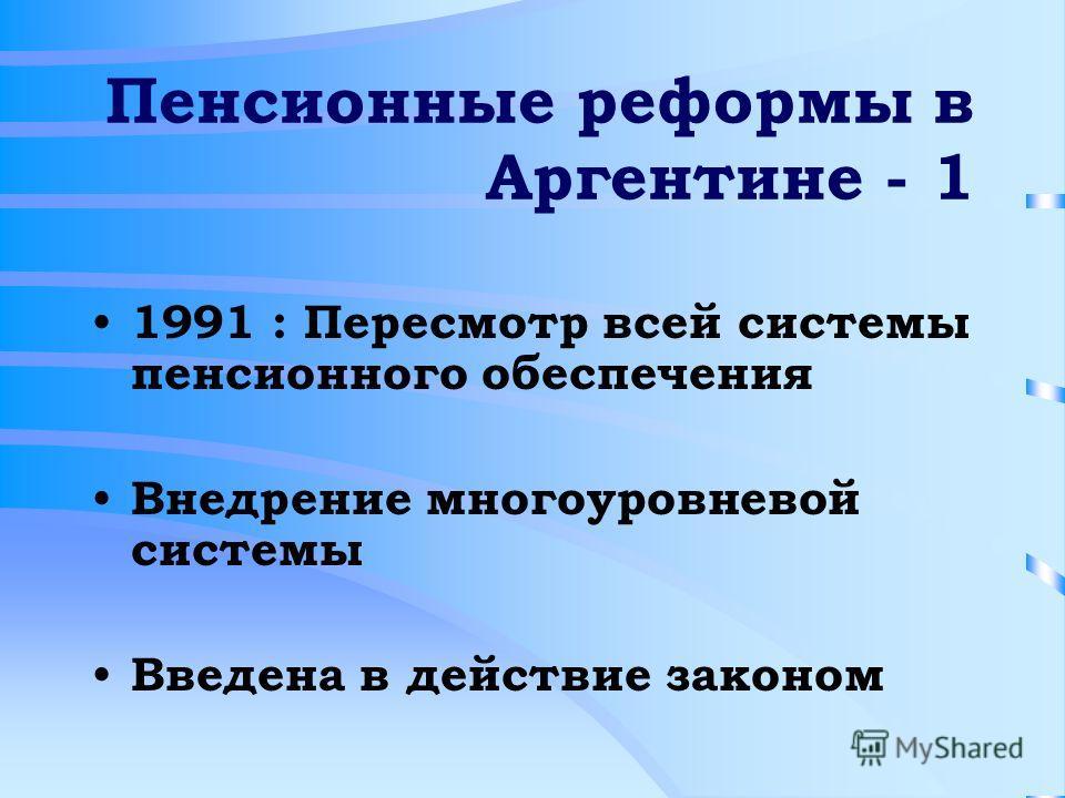 Пенсионные реформы в Аргентине - 1 1991 : Пересмотр всей системы пенсионного обеспечения Внедрение многоуровневой системы Введена в действие законом