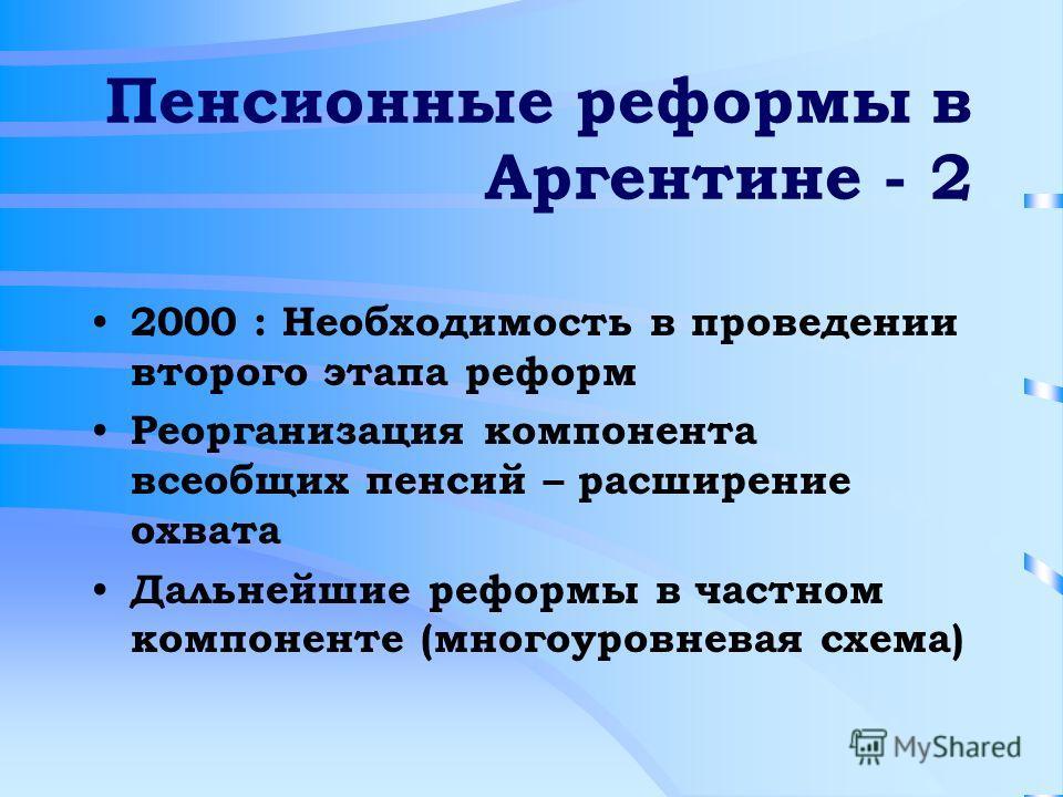Пенсионные реформы в Аргентине - 2 2000 : Необходимость в проведении второго этапа реформ Реорганизация компонента всеобщих пенсий – расширение охвата Дальнейшие реформы в частном компоненте (многоуровневая схема)