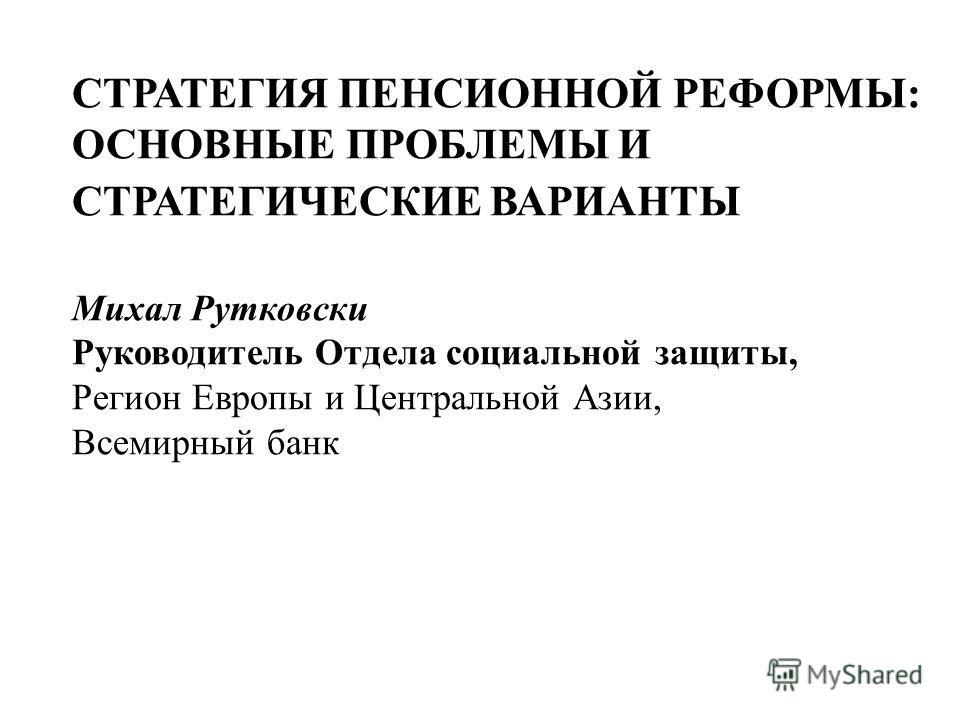 СТРАТЕГИЯ ПЕНСИОННОЙ РЕФОРМЫ: ОСНОВНЫЕ ПРОБЛЕМЫ И СТРАТЕГИЧЕСКИЕ ВАРИАНТЫ Mихал Рутковски Руководитель Отдела социальной защиты, Регион Европы и Центральной Азии, Всемирный банк