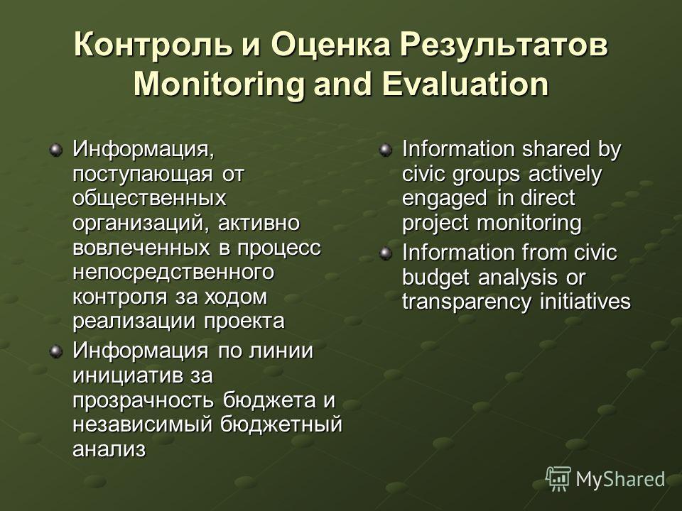 Контроль и Оценка Результатов Monitoring and Evaluation Информация, поступающая от общественных организаций, активно вовлеченных в процесс непосредственного контроля за ходом реализации проекта Информация по линии инициатив за прозрачность бюджета и