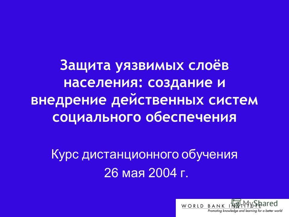 Защита уязвимых слоёв населения: создание и внедрение действенных систем социального обеспечения Курс дистанционного обучения 26 мая 2004 г.