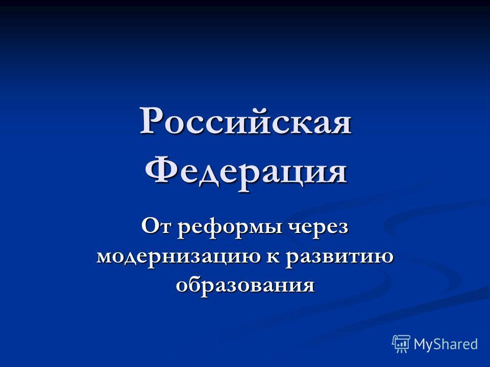Российская Федерация От реформы через модернизацию к развитию образования