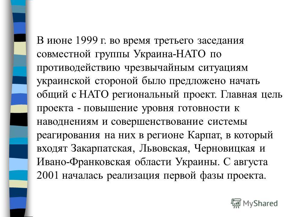 В июне 1999 г. во время третьего заседания совместной группы Украина-НАТО по противодействию чрезвычайным ситуациям украинской стороной было предложено начать общий с НАТО региональный проект. Главная цель проекта - повышение уровня готовности к наво