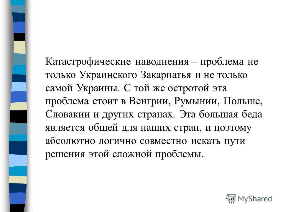 Катастрофические наводнения – проблема не только Украинского Закарпатья и не только самой Украины. С той же остротой эта проблема стоит в Венгрии, Румынии, Польше, Словакии и других странах. Эта большая беда является общей для наших стран, и поэтому