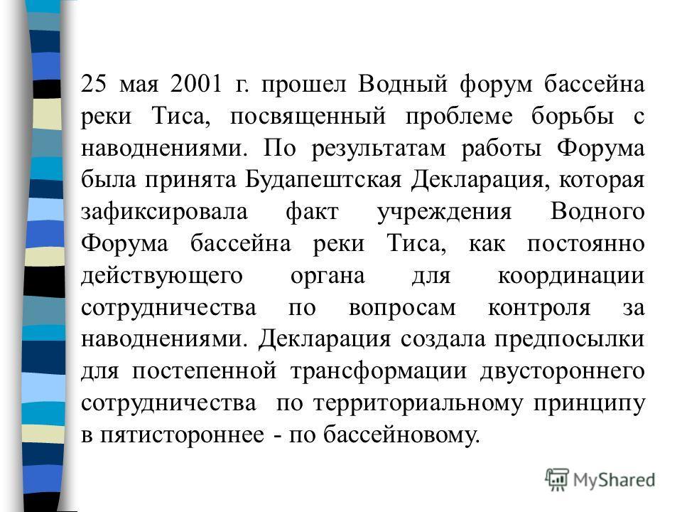 25 мая 2001 г. прошел Водный форум бассейна реки Тиса, посвященный проблеме борьбы с наводнениями. По результатам работы Форума была принята Будапештская Декларация, которая зафиксировала факт учреждения Водного Форума бассейна реки Тиса, как постоян