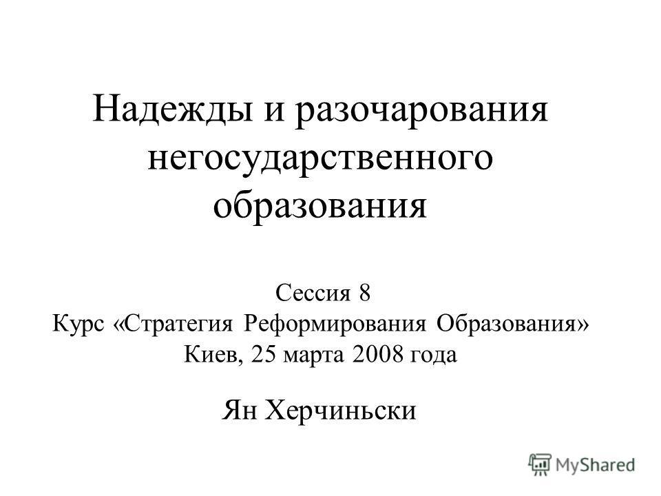 Надежды и разочарования негосударственного образования Сессия 8 Курс «Стратегия Реформирования Образования» Киев, 25 марта 2008 года Ян Xерчиньски
