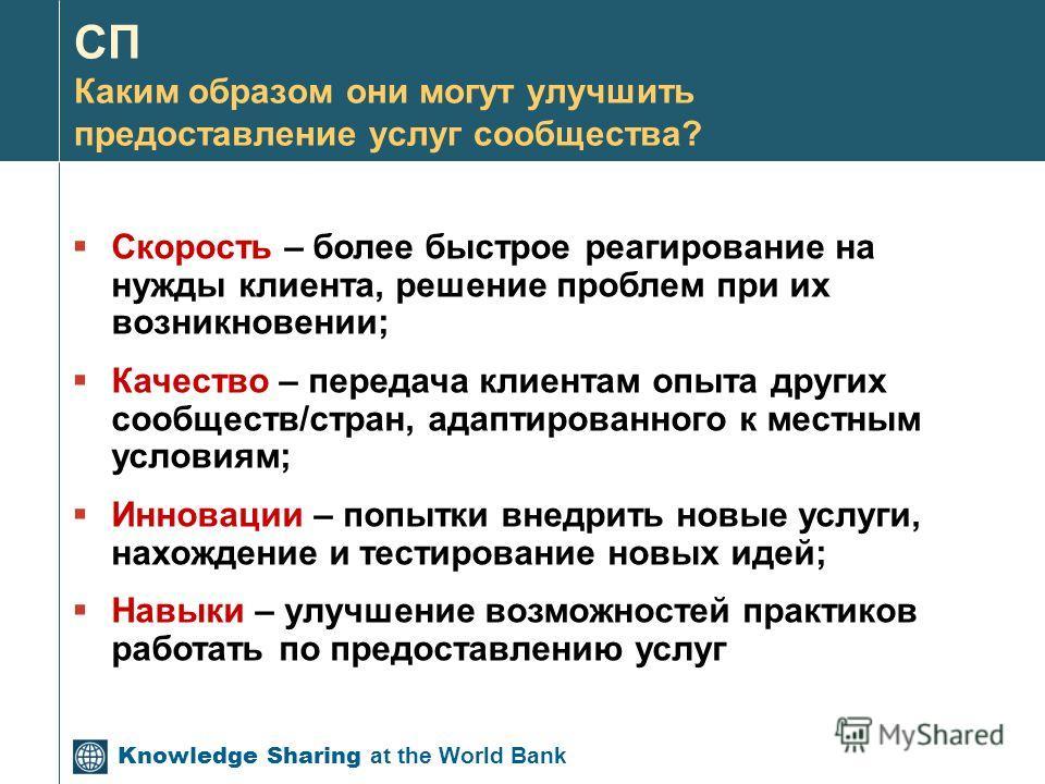 Knowledge Sharing at the World Bank СП Каким образом они могут улучшить предоставление услуг сообщества? Скорость – более быстрое реагирование на нужды клиента, решение проблем при их возникновении; Качество – передача клиентам опыта других сообществ