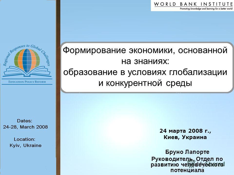 Формирование экономики, основанной на знаниях: образование в условиях глобализации и конкурентной среды Бруно Лапорте Руководитель, Отдел по развитию человеческого потенциала 24 марта 2008 г., Киев, Украина