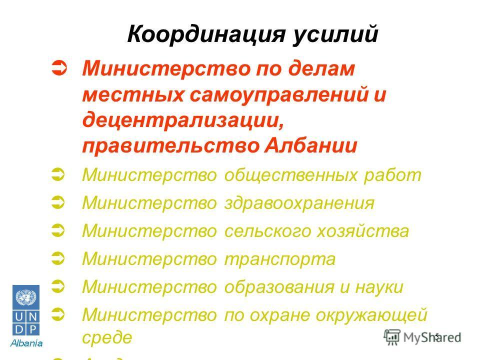 5 Координация усилий Министерство по делам местных самоуправлений и децентрализации, правительство Албании Министерство общественных работ Министерство здравоохранения Министерство сельского хозяйства Министерство транспорта Министерство образования