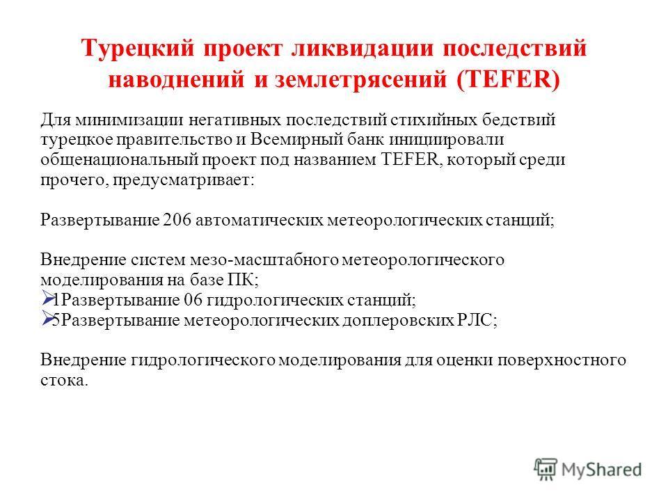 Турецкий проект ликвидации последствий наводнений и землетрясений (TEFER) Для минимизации негативных последствий стихийных бедствий турецкое правительство и Всемирный банк инициировали общенациональный проект под названием TEFER, который среди прочег