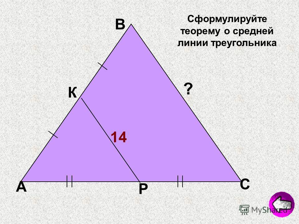 А В С К Р 14 ? Сформулируйте теорему о средней линии треугольника